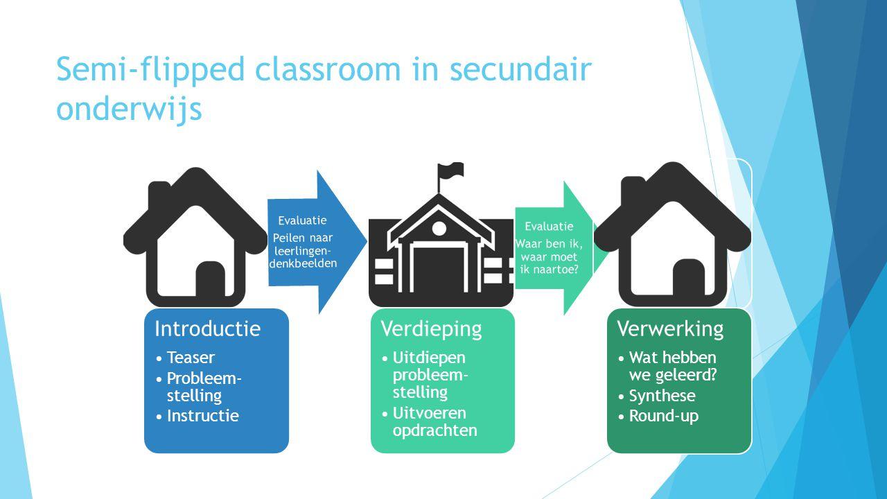Semi-flipped classroom in secundair onderwijs Introductie Teaser Probleem- stelling Instructie Evaluatie Peilen naar leerlingen- denkbeelden Verdieping Uitdiepen probleem- stelling Uitvoeren opdrachten Evaluatie Waar ben ik, waar moet ik naartoe.