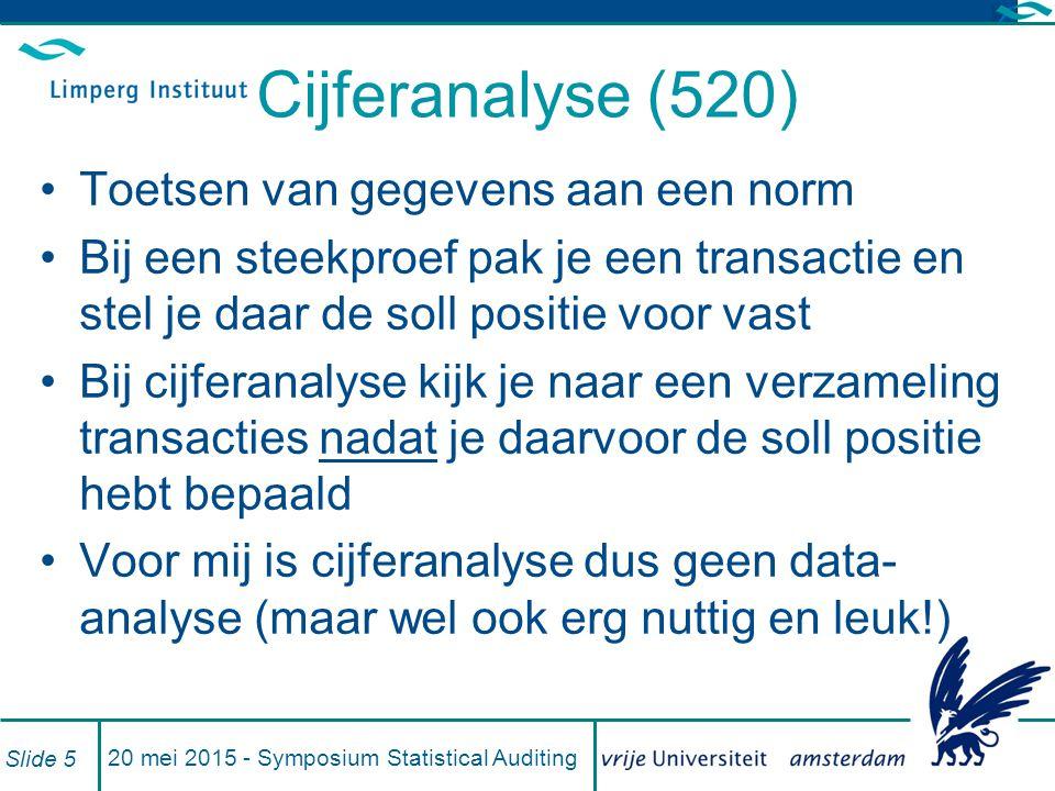 Cijferanalyse (520) Toetsen van gegevens aan een norm Bij een steekproef pak je een transactie en stel je daar de soll positie voor vast Bij cijferanalyse kijk je naar een verzameling transacties nadat je daarvoor de soll positie hebt bepaald Voor mij is cijferanalyse dus geen data- analyse (maar wel ook erg nuttig en leuk!) 20 mei 2015 - Symposium Statistical Auditing Slide 5