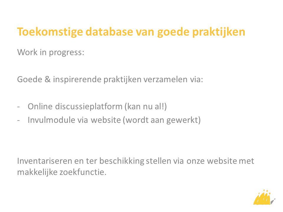 Toekomstige database van goede praktijken Work in progress: Goede & inspirerende praktijken verzamelen via: -Online discussieplatform (kan nu al!) -Invulmodule via website (wordt aan gewerkt) Inventariseren en ter beschikking stellen via onze website met makkelijke zoekfunctie.