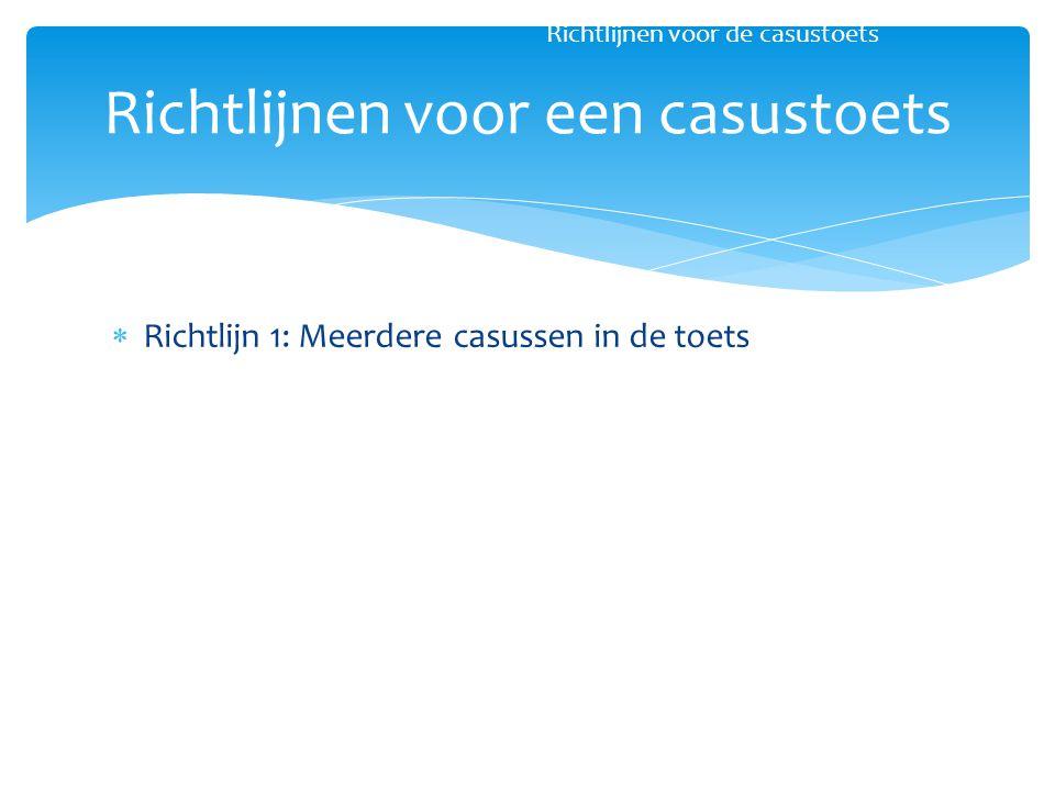  Richtlijn 1: Meerdere casussen in de toets Richtlijnen voor een casustoets Richtlijnen voor de casustoets