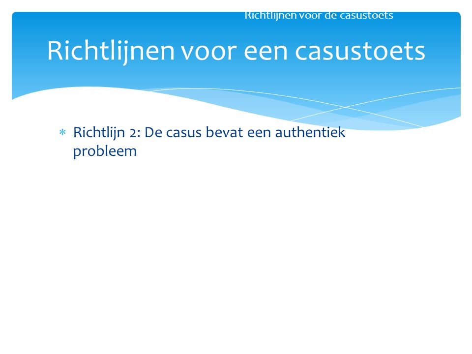  Richtlijn 2: De casus bevat een authentiek probleem Richtlijnen voor een casustoets Richtlijnen voor de casustoets