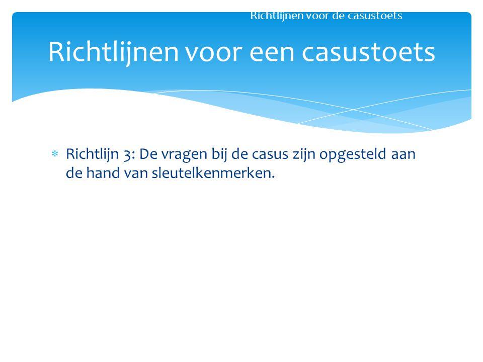  Richtlijn 3: De vragen bij de casus zijn opgesteld aan de hand van sleutelkenmerken. Richtlijnen voor een casustoets Richtlijnen voor de casustoets