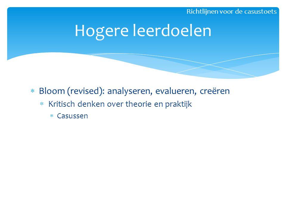  Bloom (revised): analyseren, evalueren, creëren  Kritisch denken over theorie en praktijk  Casussen Hogere leerdoelen Richtlijnen voor de casustoe