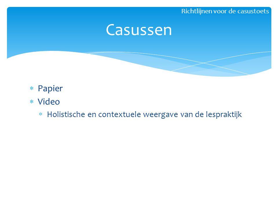  Papier  Video  Holistische en contextuele weergave van de lespraktijk Casussen Richtlijnen voor de casustoets
