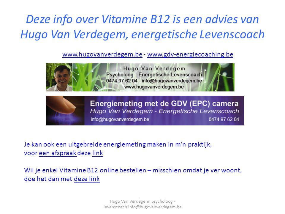 Deze info over Vitamine B12 is een advies van Hugo Van Verdegem, energetische Levenscoach www.hugovanverdegem.bewww.hugovanverdegem.be - www.gdv-energiecoaching.bewww.gdv-energiecoaching.be Hugo Van Verdegem, psycholoog - levenscoach info@hugovanverdegem.be Je kan ook een uitgebreide energiemeting maken in m'n praktijk, voor een afspraak deze linkeen afspraak link Wil je enkel Vitamine B12 online bestellen – misschien omdat je ver woont, doe het dan met deze linkdeze link