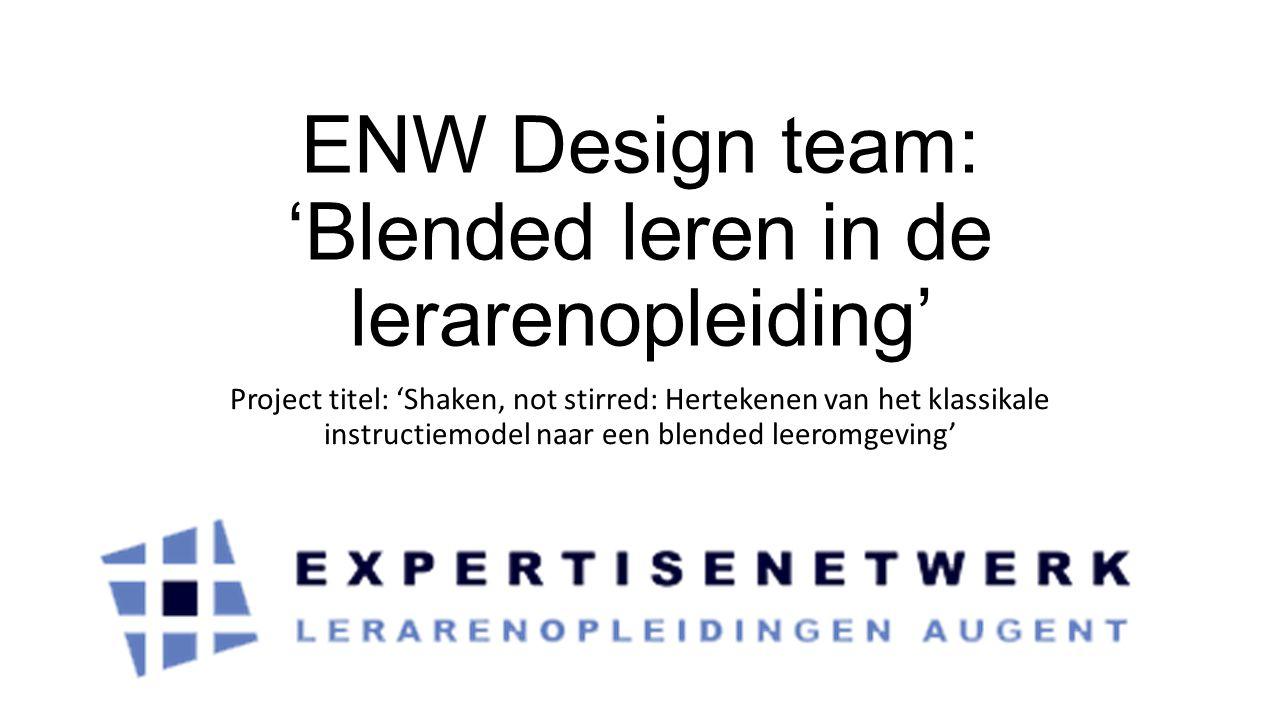 ENW Design team: 'Blended leren in de lerarenopleiding' Project titel: 'Shaken, not stirred: Hertekenen van het klassikale instructiemodel naar een blended leeromgeving'