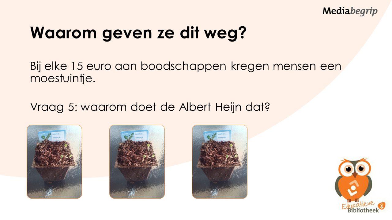 Waarom geven ze dit weg? Bij elke 15 euro aan boodschappen kregen mensen een moestuintje. Vraag 5: waarom doet de Albert Heijn dat?