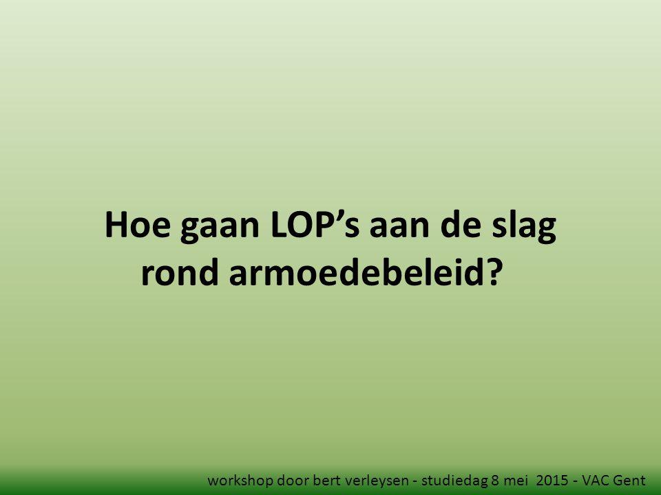 Hoe gaan LOP's aan de slag rond armoedebeleid? workshop door bert verleysen - studiedag 8 mei 2015 - VAC Gent