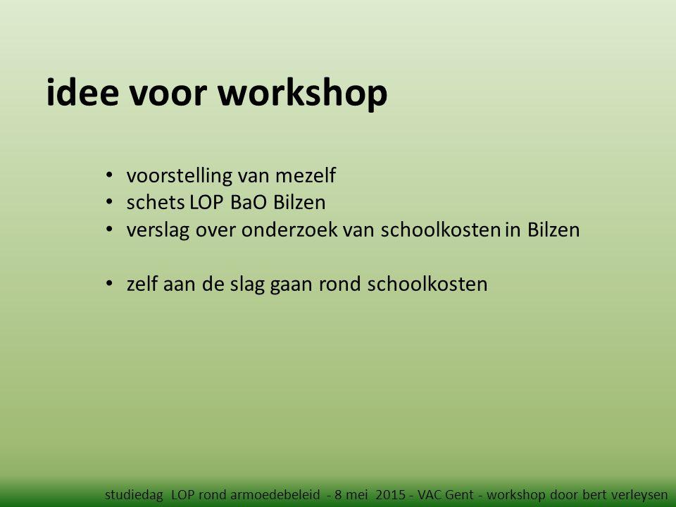idee voor workshop studiedag LOP rond armoedebeleid - 8 mei 2015 - VAC Gent - workshop door bert verleysen voorstelling van mezelf schets LOP BaO Bilzen verslag over onderzoek van schoolkosten in Bilzen zelf aan de slag gaan rond schoolkosten