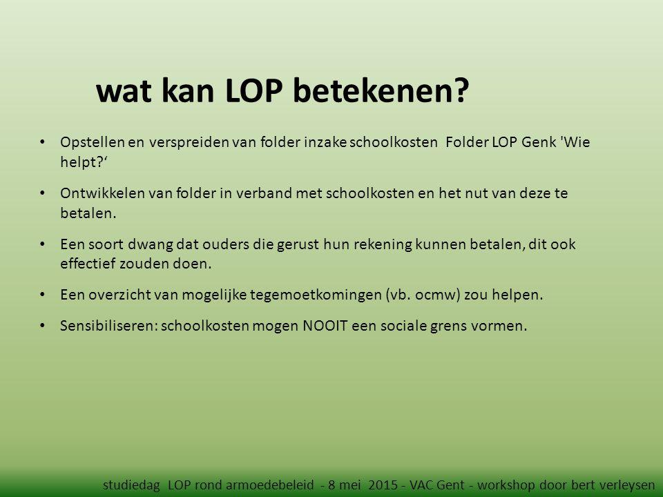 wat kan LOP betekenen? studiedag LOP rond armoedebeleid - 8 mei 2015 - VAC Gent - workshop door bert verleysen Opstellen en verspreiden van folder inz