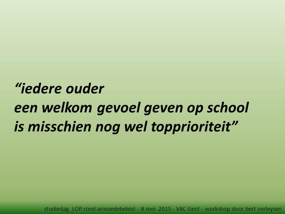 iedere ouder een welkom gevoel geven op school is misschien nog wel topprioriteit studiedag LOP rond armoedebeleid - 8 mei 2015 - VAC Gent - workshop door bert verleysen