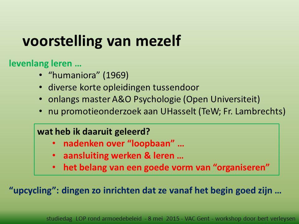 voorstelling van mezelf studiedag LOP rond armoedebeleid - 8 mei 2015 - VAC Gent - workshop door bert verleysen levenlang leren … humaniora (1969) diverse korte opleidingen tussendoor onlangs master A&O Psychologie (Open Universiteit) nu promotieonderzoek aan UHasselt (TeW; Fr.