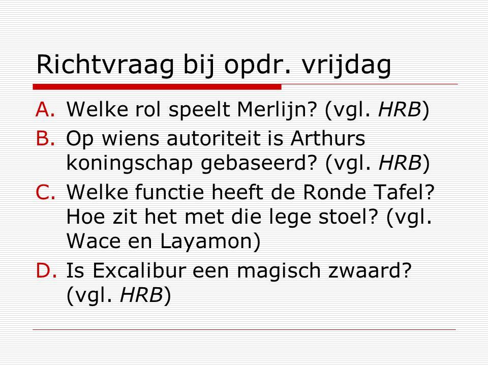 Richtvraag bij opdr. vrijdag A.Welke rol speelt Merlijn? (vgl. HRB) B.Op wiens autoriteit is Arthurs koningschap gebaseerd? (vgl. HRB) C.Welke functie