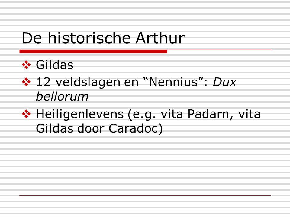 De historische Arthur  Paastafels  Welshe orale verhalen, getuigen:  triaden (Gwenhwyfar, Cai, Bedwyr, Medraut)  Spoils of Annwn (Arthur zoekt naar een ketel in de onderwereld)  Y Gododdin  Mabinogion: Culhwch&Olwen, Rhonabwy's droom (Iddawg, Medrawd)  Oraliteit - schriftcultuur  Volkstaal - Latijn