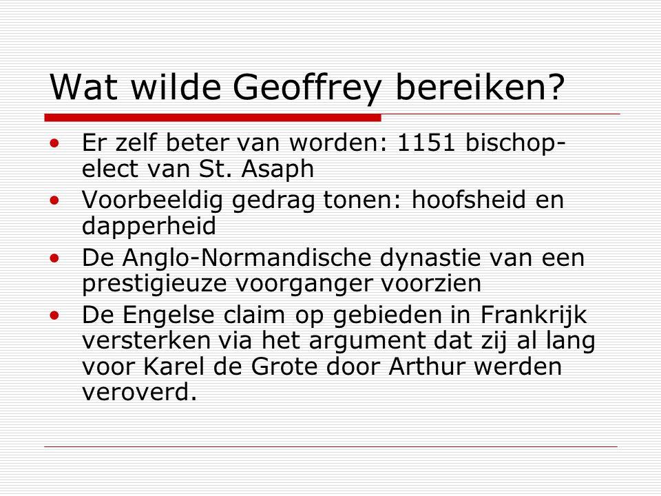 Wat wilde Geoffrey bereiken? Er zelf beter van worden: 1151 bischop- elect van St. Asaph Voorbeeldig gedrag tonen: hoofsheid en dapperheid De Anglo-No