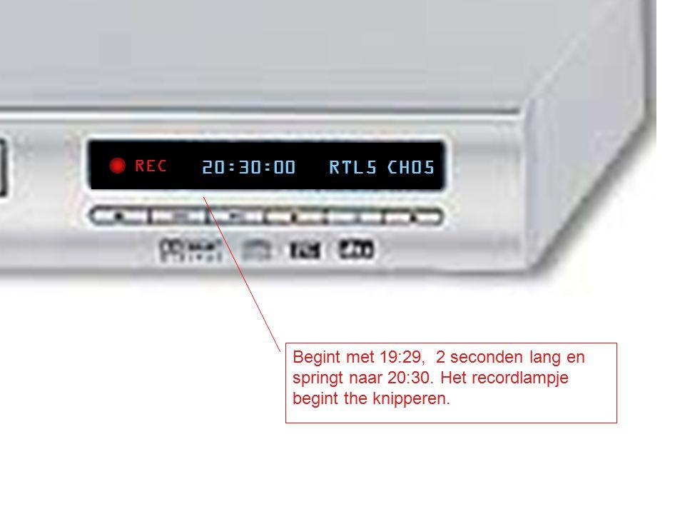 REC 20:30:00 RTL5 CH05 Begint met 19:29, 2 seconden lang en springt naar 20:30. Het recordlampje begint the knipperen.