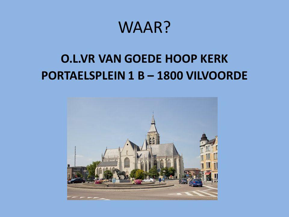 WAAR? O.L.VR VAN GOEDE HOOP KERK PORTAELSPLEIN 1 B – 1800 VILVOORDE