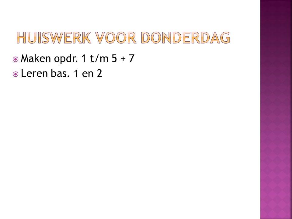  Maken opdr. 1 t/m 5 + 7  Leren bas. 1 en 2