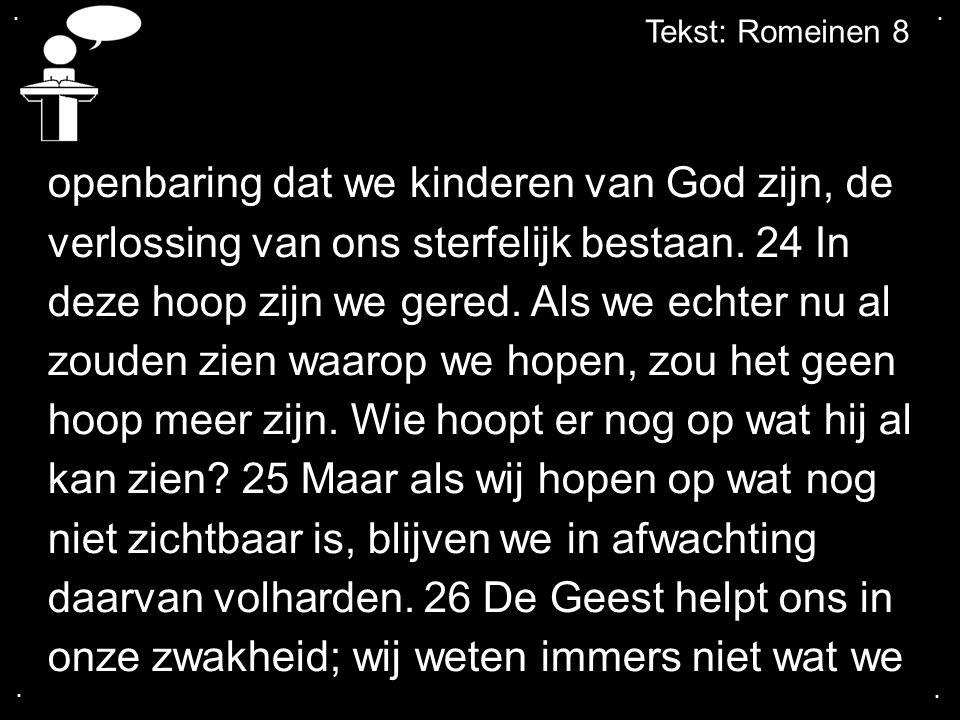 .... Tekst: Romeinen 8 openbaring dat we kinderen van God zijn, de verlossing van ons sterfelijk bestaan. 24 In deze hoop zijn we gered. Als we echter