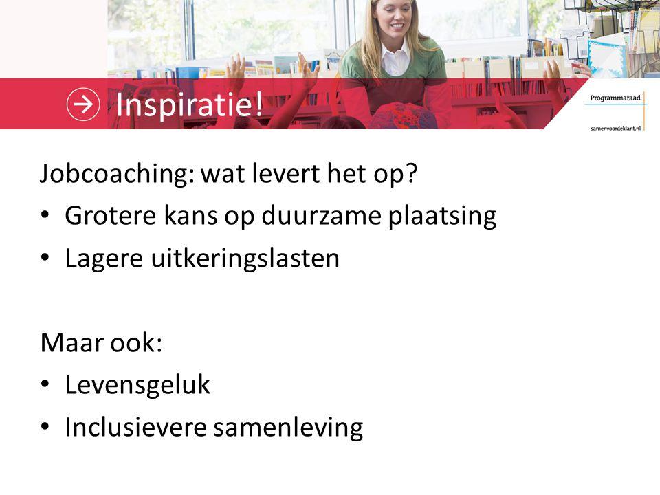 Inspiratie! Jobcoaching: wat levert het op? Grotere kans op duurzame plaatsing Lagere uitkeringslasten Maar ook: Levensgeluk Inclusievere samenleving