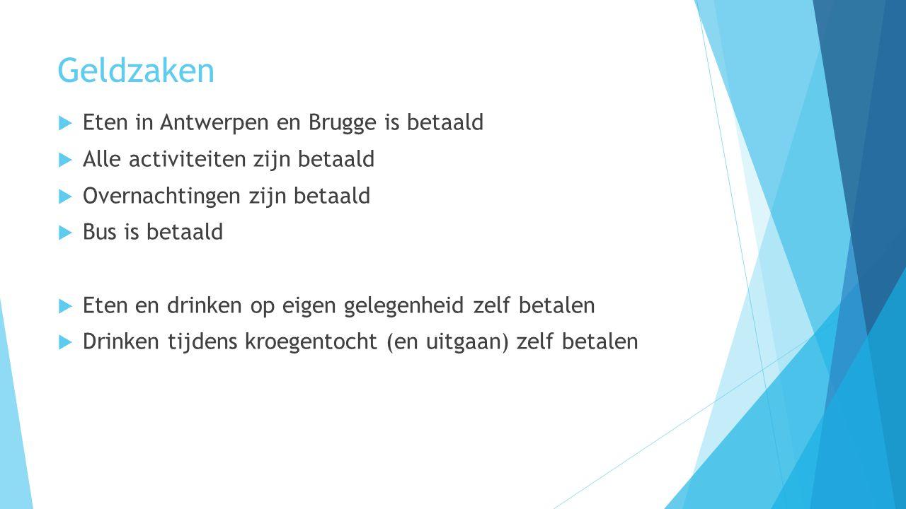 Geldzaken  Eten in Antwerpen en Brugge is betaald  Alle activiteiten zijn betaald  Overnachtingen zijn betaald  Bus is betaald  Eten en drinken op eigen gelegenheid zelf betalen  Drinken tijdens kroegentocht (en uitgaan) zelf betalen