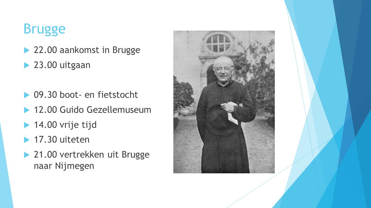 Brugge  22.00 aankomst in Brugge  23.00 uitgaan  09.30 boot- en fietstocht  12.00 Guido Gezellemuseum  14.00 vrije tijd  17.30 uiteten  21.00 vertrekken uit Brugge naar Nijmegen