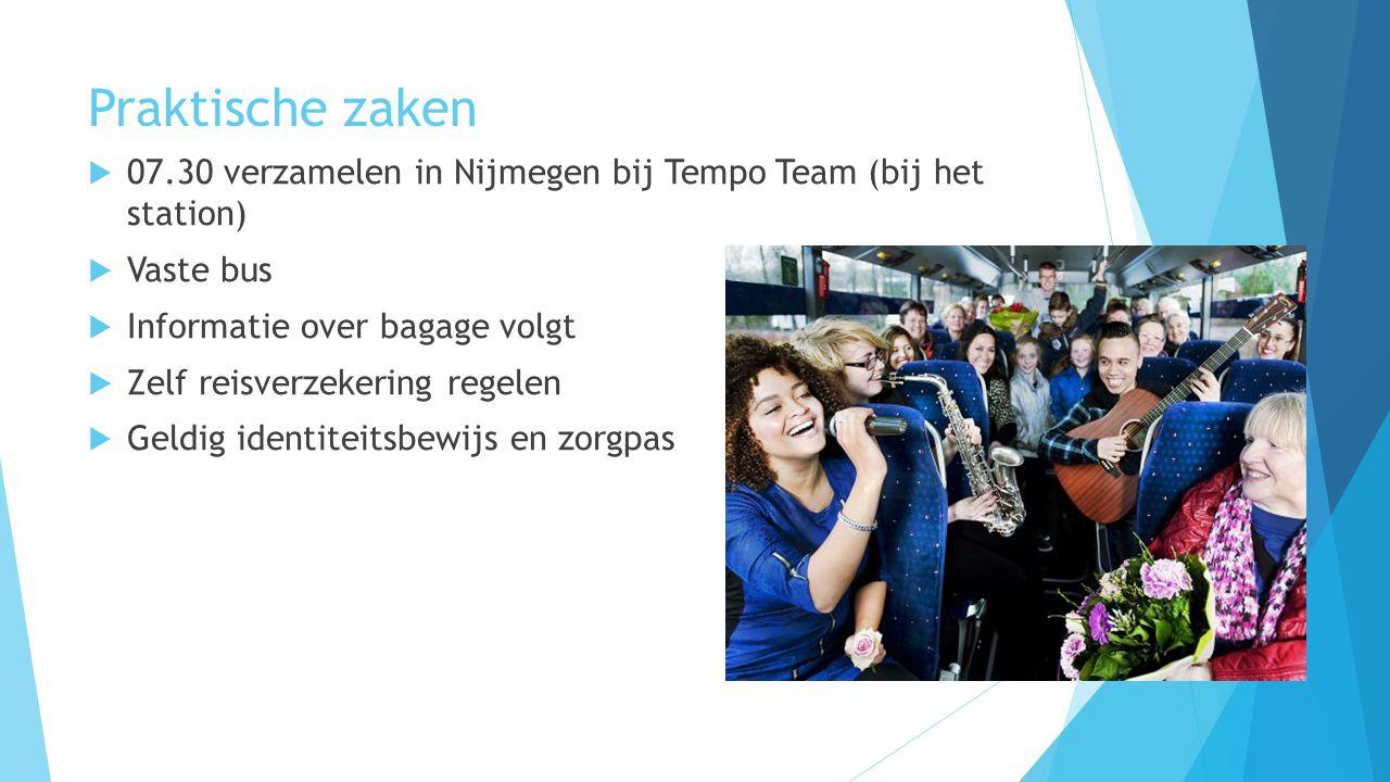 Praktische zaken  07.30 verzamelen in Nijmegen bij Tempo Team (bij het station)  Vaste bus  Informatie over bagage volgt  Zelf reisverzekering regelen  Geldig identiteitsbewijs en zorgpas