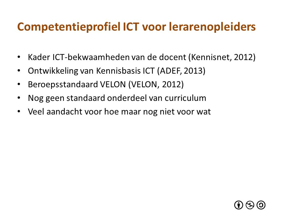 Ondernomen stappen 1.Bestudering bronnen – Beroepsstandaard VELON (VELON, 2012) – SQD-model (Tondeur et al., 2012) – Leader competences (Doyle and Reading, 2012) – Vlaamse ICT-bekwaamheden voor de lerarenopleider (AUGent, 2012) 2.Feedbackronde experts – Jos Fransen (Associate Lector, Lectoraat eLearning, INHolland) – Marijke Kral (lector leren met ICT, HAN) – Jo Tondeur (onderzoeker Universiteit Gent) 3.Verwerking tot voorlopig model – Joke Voogt (lector ICT in de lerarenopleiding; Windesheim.