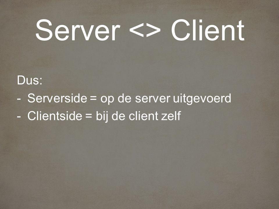 Dus: -Serverside = op de server uitgevoerd -Clientside = bij de client zelf Server <> Client