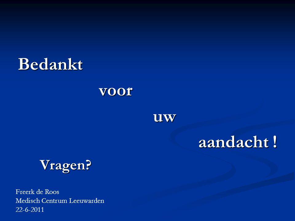 Bedankt voor voor uw uw aandacht ! aandacht ! Vragen? Vragen? Freerk de Roos Medisch Centrum Leeuwarden 22-6-2011