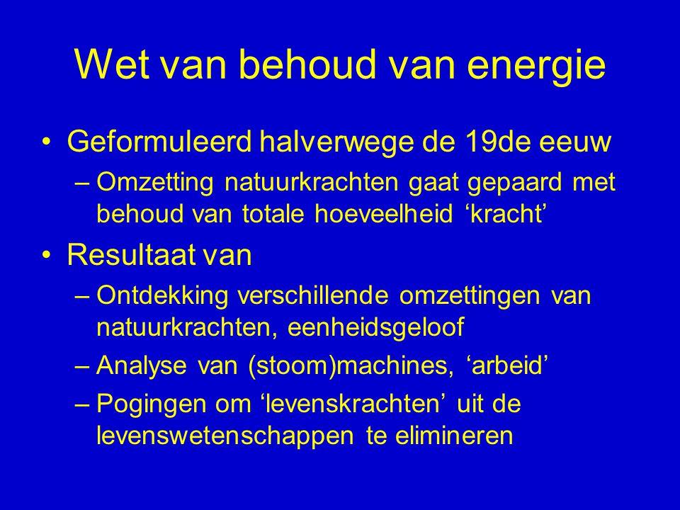 Wet van behoud van energie Geformuleerd halverwege de 19de eeuw –Omzetting natuurkrachten gaat gepaard met behoud van totale hoeveelheid 'kracht' Resu