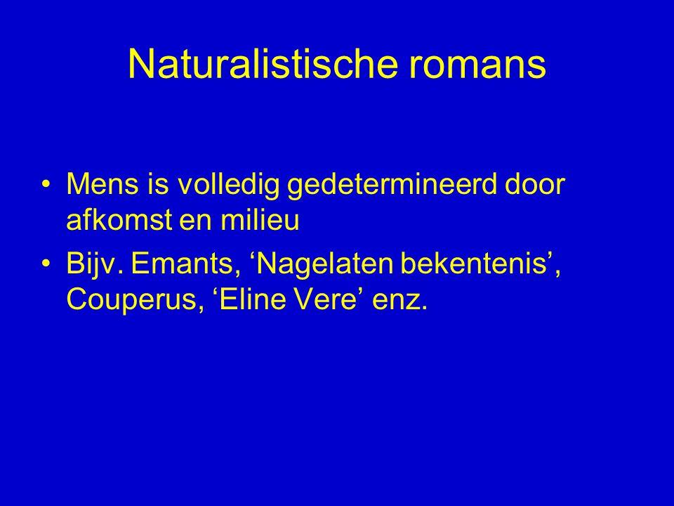 Naturalistische romans Mens is volledig gedetermineerd door afkomst en milieu Bijv. Emants, 'Nagelaten bekentenis', Couperus, 'Eline Vere' enz.
