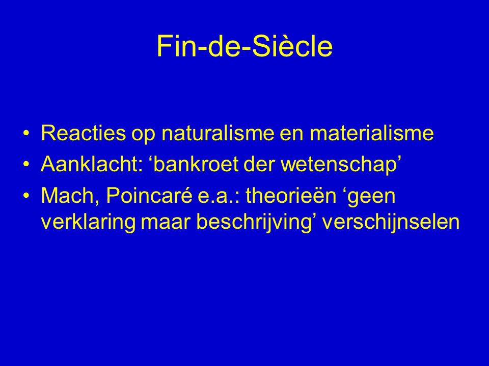 Fin-de-Siècle Reacties op naturalisme en materialisme Aanklacht: 'bankroet der wetenschap' Mach, Poincaré e.a.: theorieën 'geen verklaring maar beschr