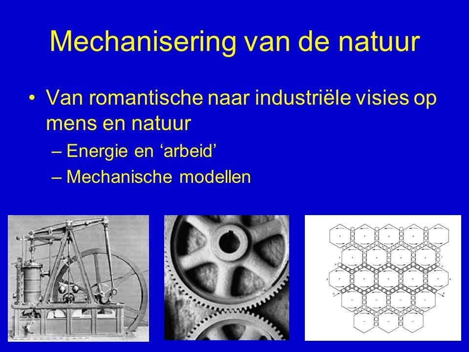Mechanisering van de natuur Van romantische naar industriële visies op mens en natuur –Energie en 'arbeid' –Mechanische modellen