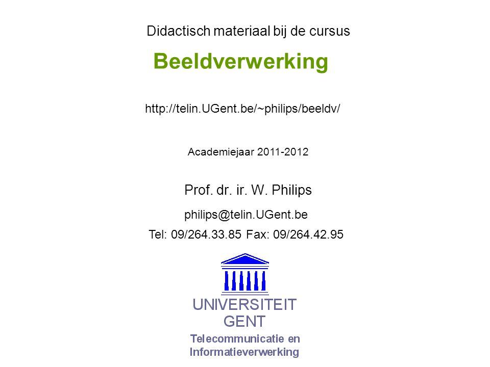 Beeldverwerking Prof. dr. ir. W. Philips Didactisch materiaal bij de cursus Academiejaar 2011-2012 philips@telin.UGent.be http://telin.UGent.be/~phili