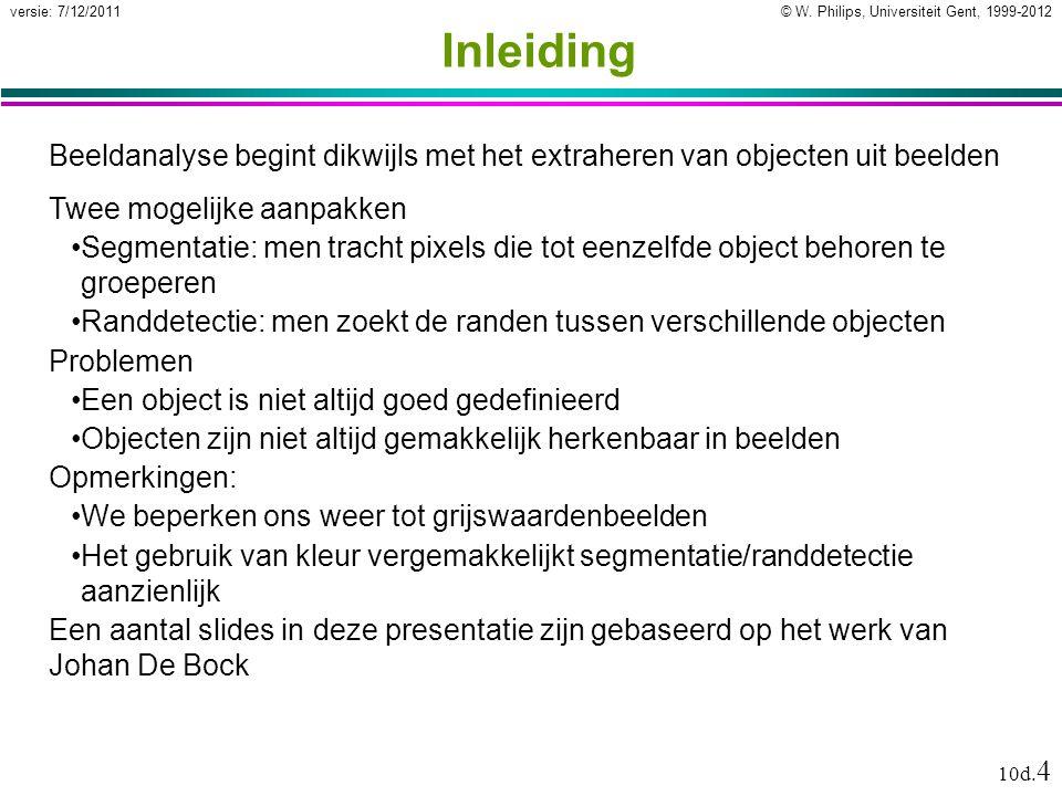 © W. Philips, Universiteit Gent, 1999-2012versie: 7/12/2011 10d. 4 Inleiding Beeldanalyse begint dikwijls met het extraheren van objecten uit beelden