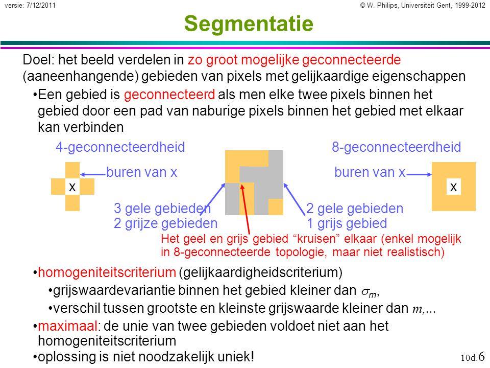 © W. Philips, Universiteit Gent, 1999-2012versie: 7/12/2011 10d. 6 Segmentatie Doel: het beeld verdelen in zo groot mogelijke geconnecteerde (aaneenha