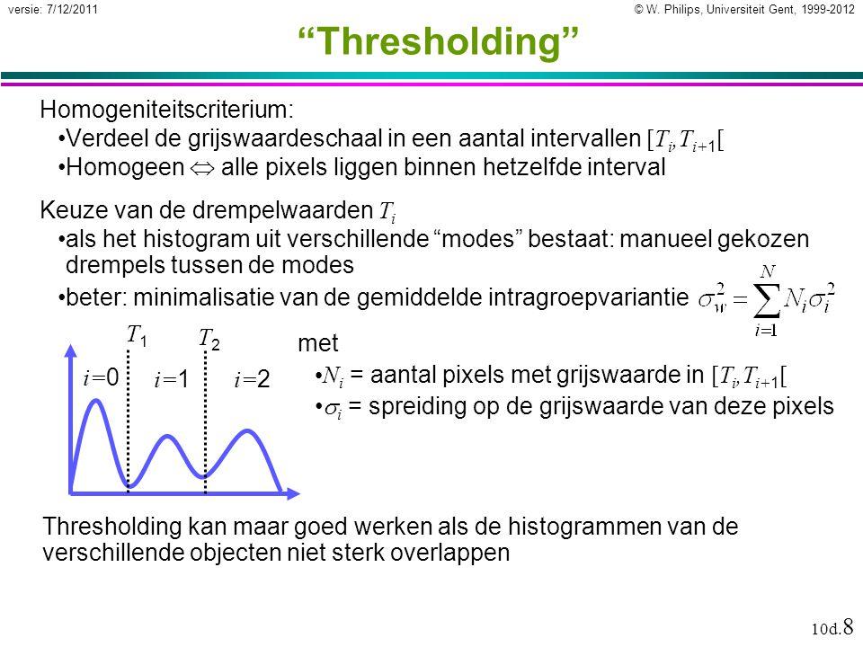 """© W. Philips, Universiteit Gent, 1999-2012versie: 7/12/2011 10d. 8 """"Thresholding"""" Homogeniteitscriterium: Verdeel de grijswaardeschaal in een aantal i"""