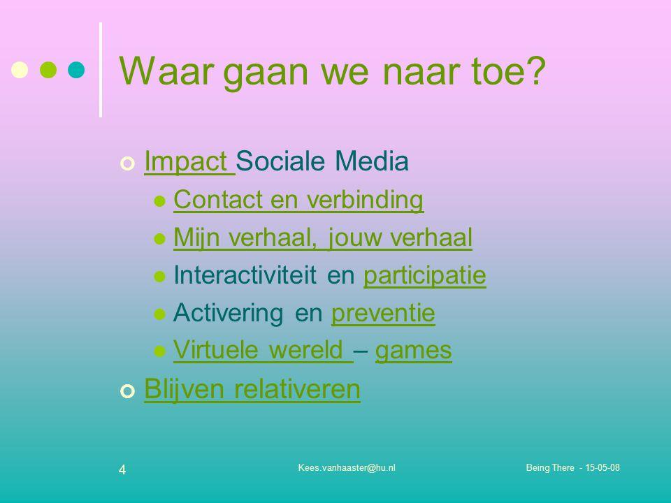 Being There - 15-05-08Kees.vanhaaster@hu.nl 4 Waar gaan we naar toe? Impact Impact Sociale Media Contact en verbinding Mijn verhaal, jouw verhaal Inte
