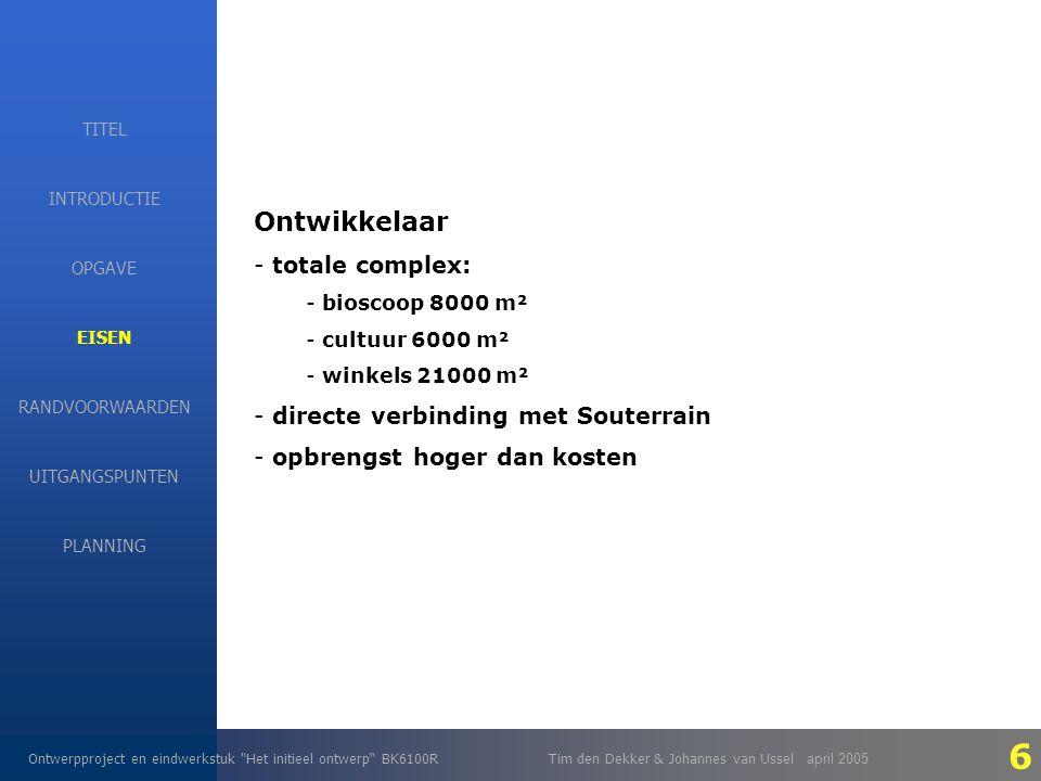 EISEN Ontwerpproject en eindwerkstuk Het initieel ontwerp BK6100RTim den Dekker & Johannes van Ussel april 2005 INTRODUCTIE EISEN RANDVOORWAARDEN OPGAVE UITGANGSPUNTEN PLANNING TITEL Ontwikkelaar - totale complex: - bioscoop 8000 m² - cultuur 6000 m² - winkels 21000 m² - directe verbinding met Souterrain - opbrengst hoger dan kosten 6