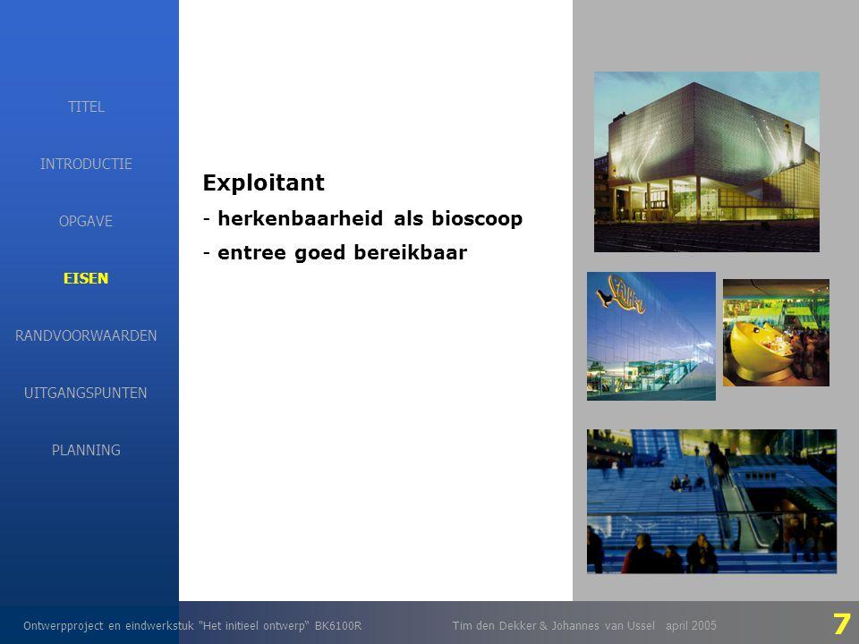 EISEN Ontwerpproject en eindwerkstuk Het initieel ontwerp BK6100RTim den Dekker & Johannes van Ussel april 2005 INTRODUCTIE EISEN RANDVOORWAARDEN OPGAVE UITGANGSPUNTEN PLANNING TITEL Exploitant - herkenbaarheid als bioscoop - entree goed bereikbaar 7
