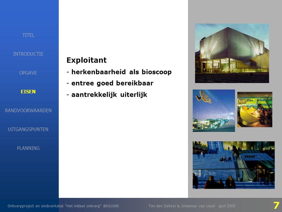EISEN Ontwerpproject en eindwerkstuk Het initieel ontwerp BK6100RTim den Dekker & Johannes van Ussel april 2005 INTRODUCTIE EISEN RANDVOORWAARDEN OPGAVE UITGANGSPUNTEN PLANNING TITEL Exploitant - herkenbaarheid als bioscoop - entree goed bereikbaar - aantrekkelijk uiterlijk 7