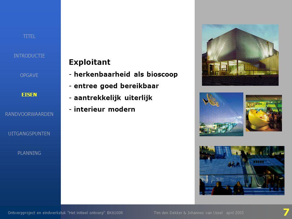 EISEN Ontwerpproject en eindwerkstuk Het initieel ontwerp BK6100RTim den Dekker & Johannes van Ussel april 2005 INTRODUCTIE EISEN RANDVOORWAARDEN OPGAVE UITGANGSPUNTEN PLANNING TITEL Exploitant - herkenbaarheid als bioscoop - entree goed bereikbaar - aantrekkelijk uiterlijk - interieur modern 7