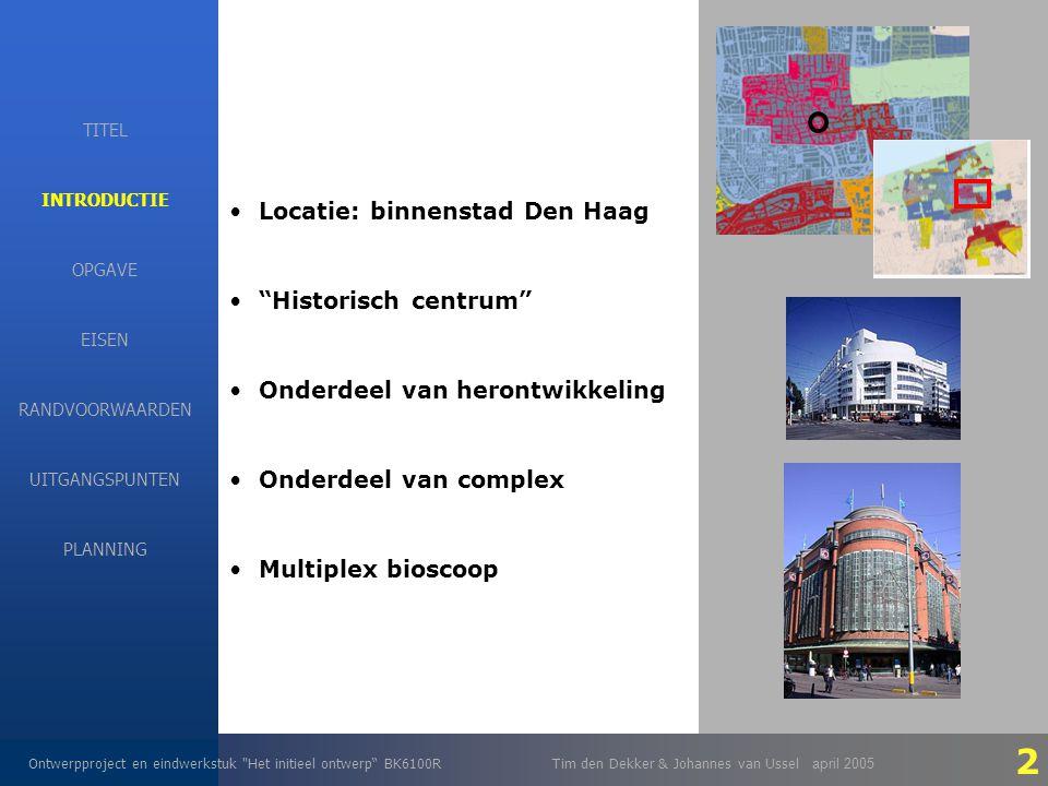 EISEN Ontwerpproject en eindwerkstuk Het initieel ontwerp BK6100RTim den Dekker & Johannes van Ussel april 2005 INTRODUCTIE OPGAVE RANDVOORWAARDEN EISEN UITGANGSPUNTEN PLANNING TITEL Locatie: binnenstad Den Haag Historisch centrum Onderdeel van herontwikkeling Onderdeel van complex Multiplex bioscoop 2