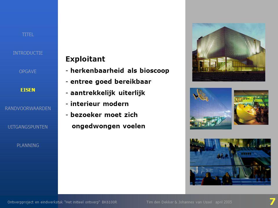 EISEN Ontwerpproject en eindwerkstuk Het initieel ontwerp BK6100RTim den Dekker & Johannes van Ussel april 2005 INTRODUCTIE EISEN RANDVOORWAARDEN OPGAVE UITGANGSPUNTEN PLANNING TITEL Exploitant - herkenbaarheid als bioscoop - entree goed bereikbaar - aantrekkelijk uiterlijk - interieur modern - bezoeker moet zich ongedwongen voelen 7
