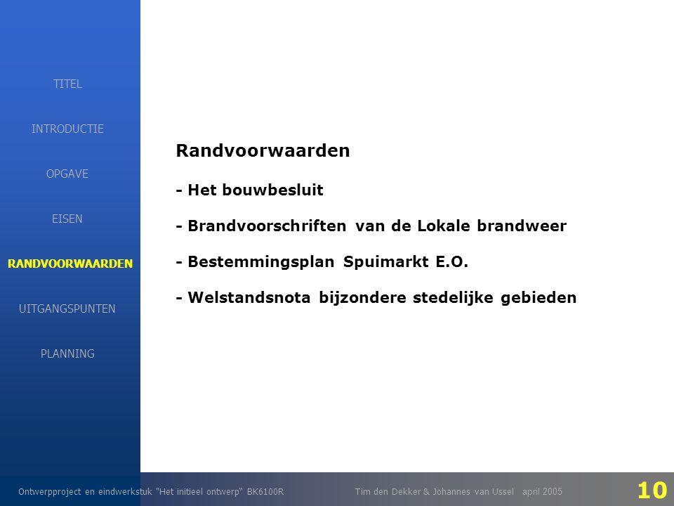 EISEN Ontwerpproject en eindwerkstuk Het initieel ontwerp BK6100RTim den Dekker & Johannes van Ussel april 2005 INTRODUCTIE EISEN RANDVOORWAARDEN OPGAVE UITGANGSPUNTEN PLANNING TITEL Randvoorwaarden - Het bouwbesluit - Brandvoorschriften van de Lokale brandweer - Bestemmingsplan Spuimarkt E.O.