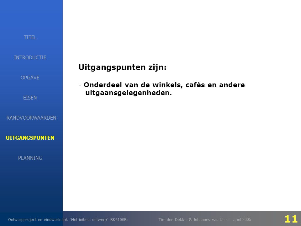 EISEN Ontwerpproject en eindwerkstuk Het initieel ontwerp BK6100RTim den Dekker & Johannes van Ussel april 2005 INTRODUCTIE EISEN RANDVOORWAARDEN OPGAVE UITGANGSPUNTEN PLANNING TITEL Uitgangspunten zijn: - Onderdeel van de winkels, cafés en andere uitgaansgelegenheden.