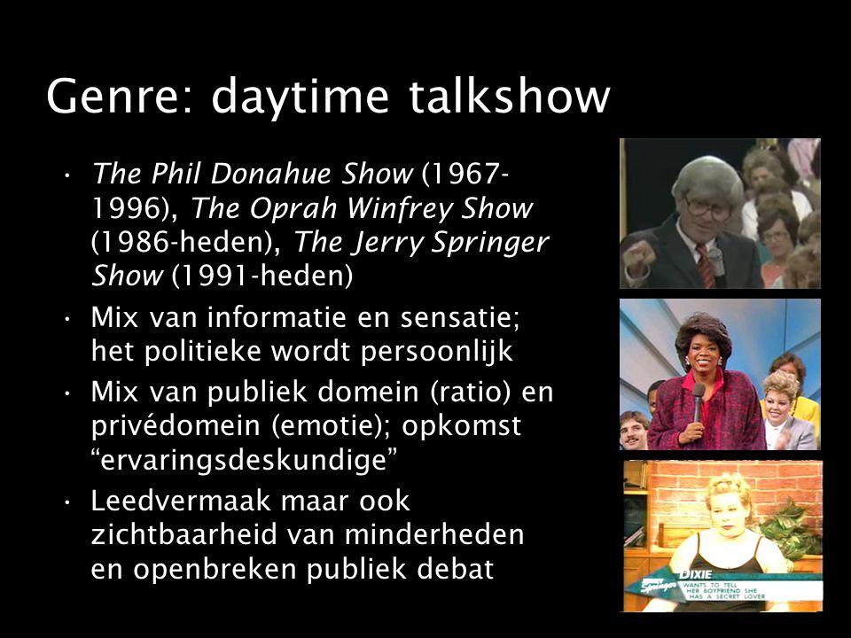 Genre: daytime talkshow The Phil Donahue Show (1967- 1996), The Oprah Winfrey Show (1986-heden), The Jerry Springer Show (1991-heden) Mix van informatie en sensatie; het politieke wordt persoonlijk Mix van publiek domein (ratio) en privédomein (emotie); opkomst ervaringsdeskundige Leedvermaak maar ook zichtbaarheid van minderheden en openbreken publiek debat