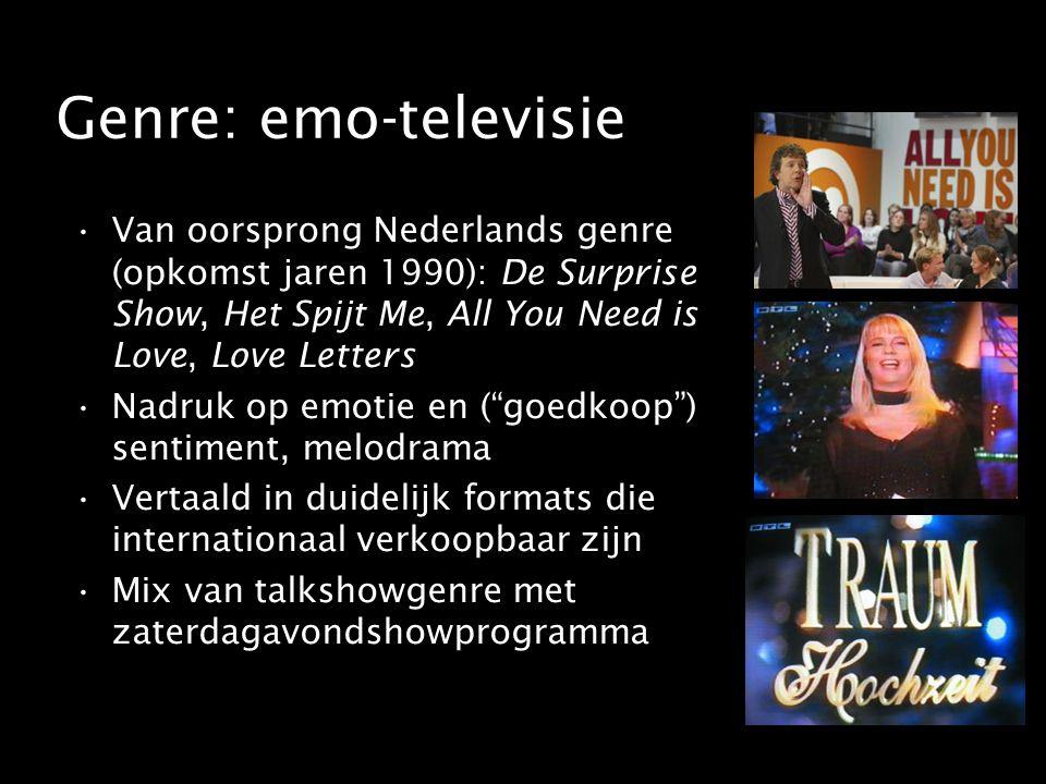 Genre: emo-televisie Van oorsprong Nederlands genre (opkomst jaren 1990): De Surprise Show, Het Spijt Me, All You Need is Love, Love Letters Nadruk op emotie en ( goedkoop ) sentiment, melodrama Vertaald in duidelijk formats die internationaal verkoopbaar zijn Mix van talkshowgenre met zaterdagavondshowprogramma