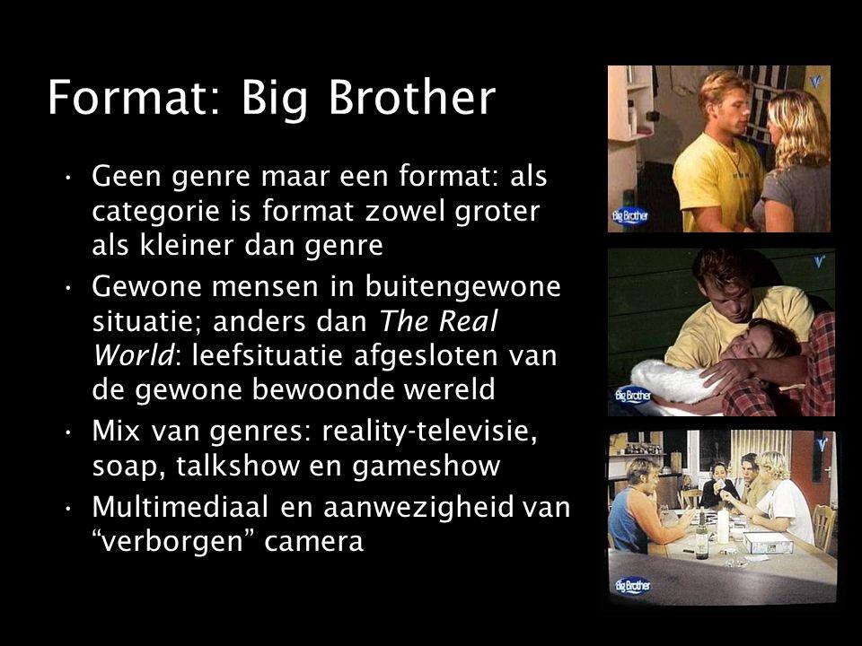 Format: Big Brother Geen genre maar een format: als categorie is format zowel groter als kleiner dan genre Gewone mensen in buitengewone situatie; anders dan The Real World: leefsituatie afgesloten van de gewone bewoonde wereld Mix van genres: reality-televisie, soap, talkshow en gameshow Multimediaal en aanwezigheid van verborgen camera